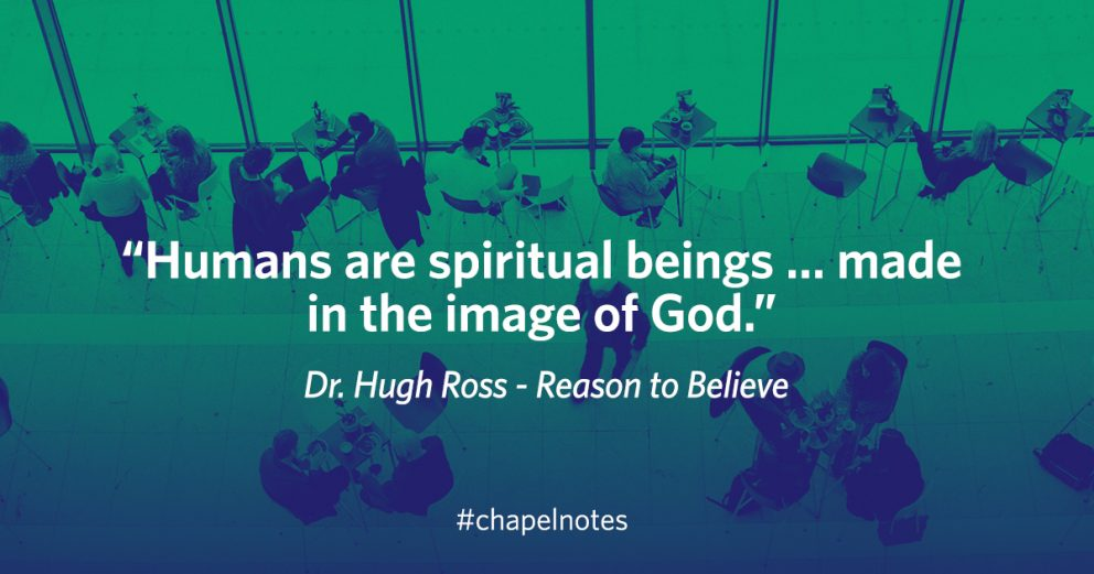 """""""Humans are spiritual beings...made in the image of God."""" - Dr. Hugh Ross - Reason to Believe. #chapelnotes"""